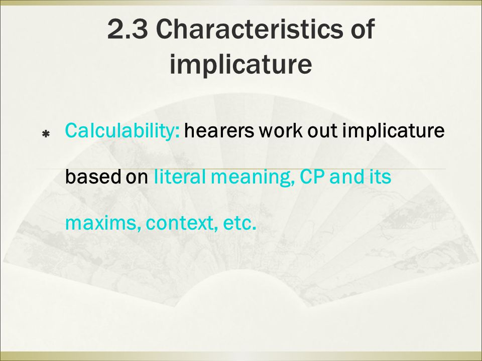 2.3 Characteristics of implicature  Calculability: hearers work out implicature based on literal meaning, CP and its maxims, context, etc.