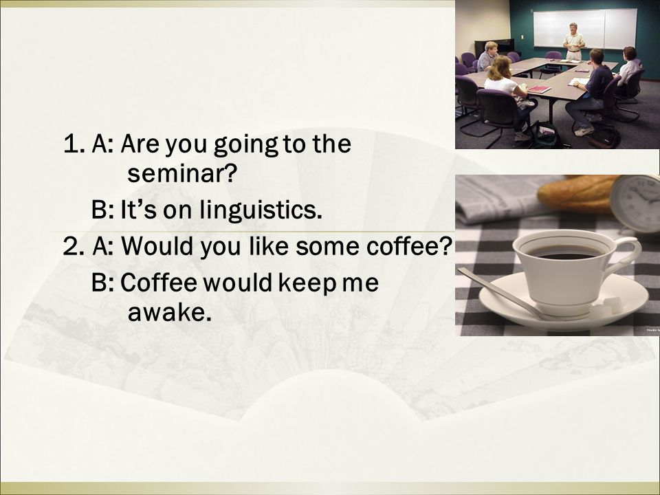 1. A: Are you going to the seminar. B: It ' s on linguistics.