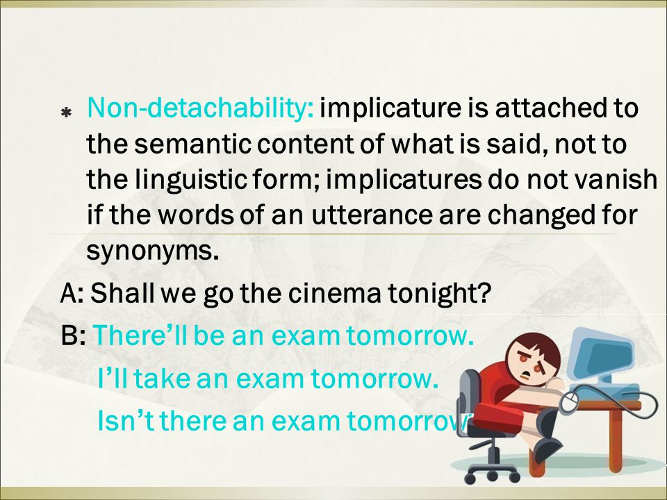  Non-detachability: implicature is attached to the semantic content of what is said, not to the linguistic form; implicatures do not vanish if the words of an utterance are changed for synonyms.