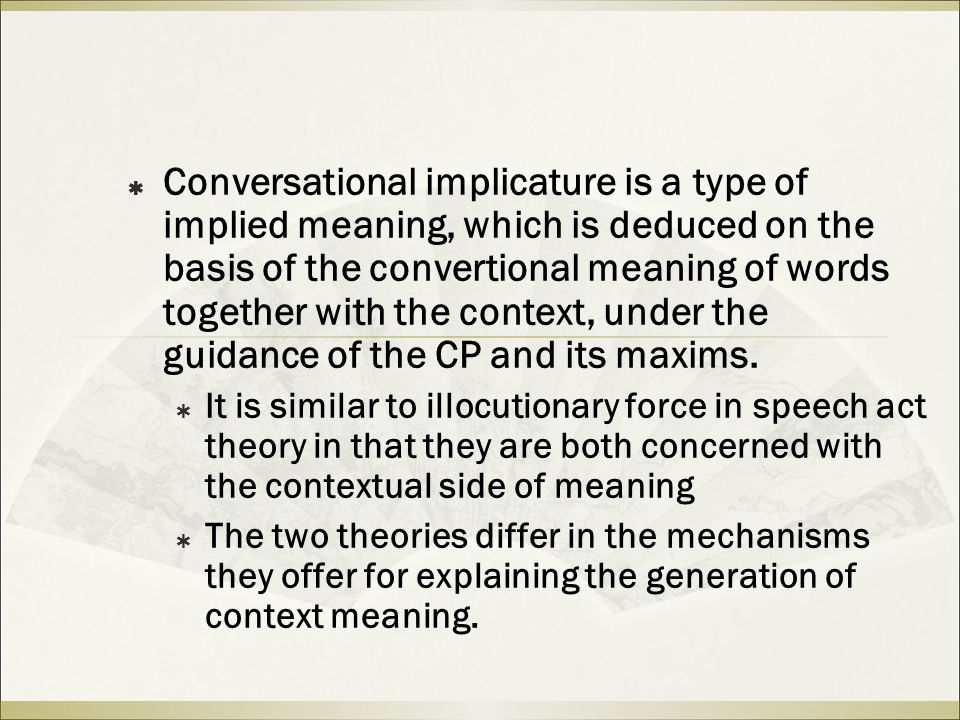  Conversational implicature is a type of implied meaning, which is deduced on the basis of the convertional meaning of words together with the context, under the guidance of the CP and its maxims.