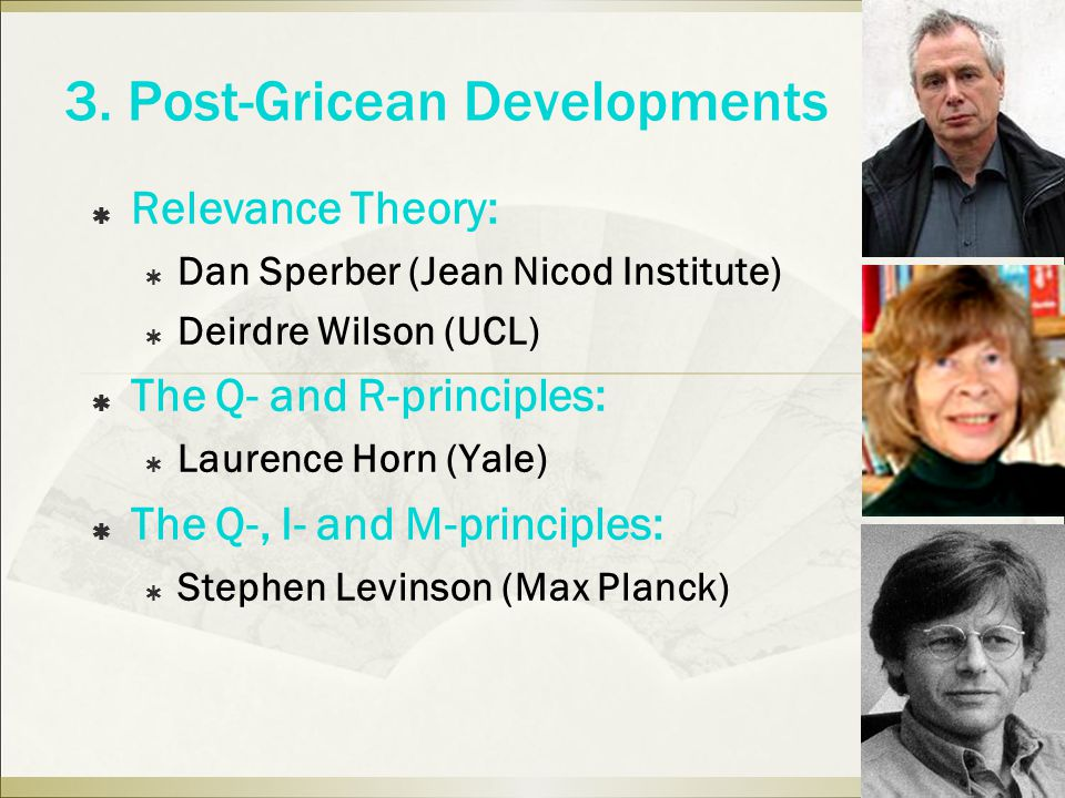 3. Post-Gricean Developments  Relevance Theory:  Dan Sperber (Jean Nicod Institute)  Deirdre Wilson (UCL)  The Q- and R-principles:  Laurence Hor