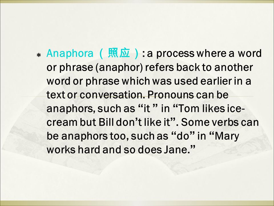  Anaphora (照应) : a process where a word or phrase (anaphor) refers back to another word or phrase which was used earlier in a text or conversation.