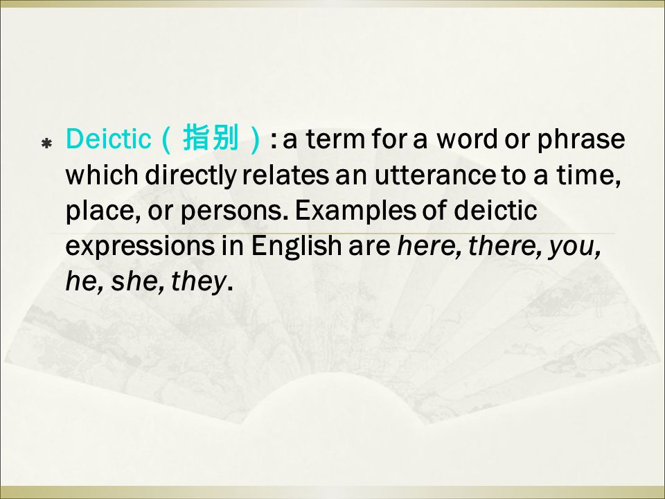  Deictic (指别) : a term for a word or phrase which directly relates an utterance to a time, place, or persons.