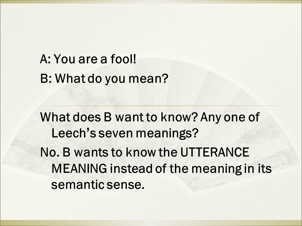 A: You are a fool! B: What do you mean? What does B want to know? Any one of Leech ' s seven meanings? No. B wants to know the UTTERANCE MEANING inste