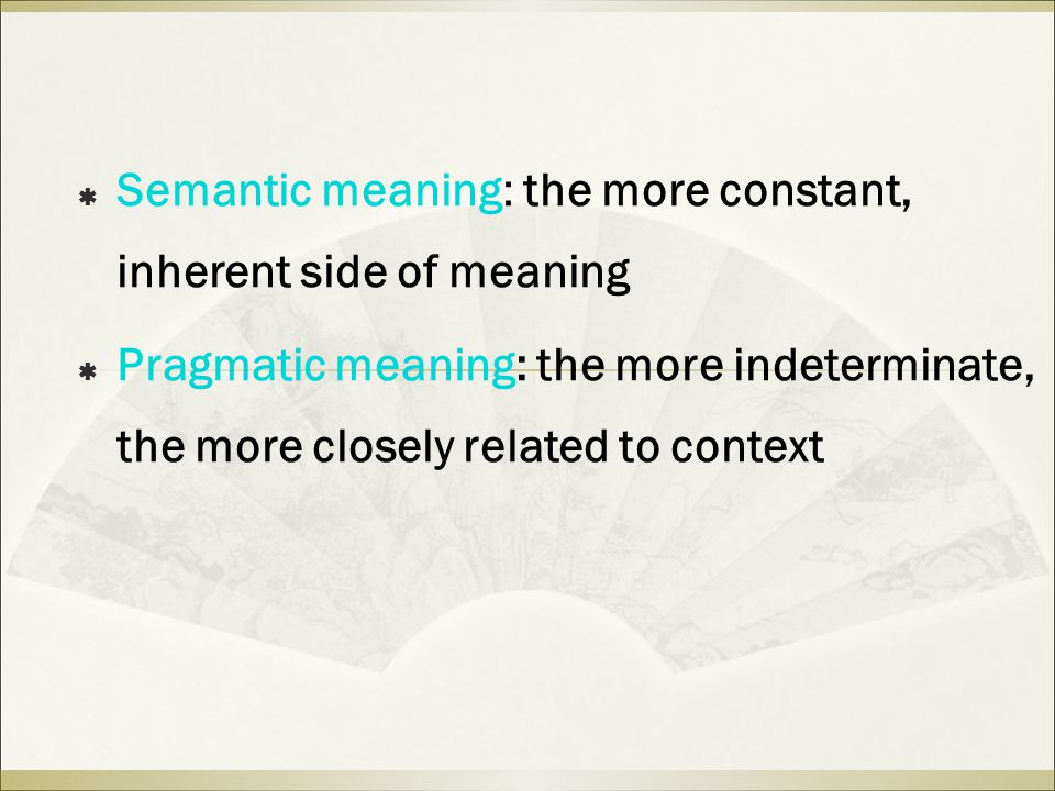  Semantic meaning: the more constant, inherent side of meaning  Pragmatic meaning: the more indeterminate, the more closely related to context