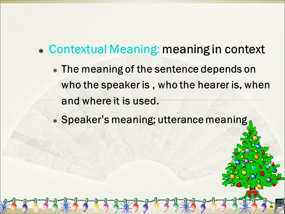  Contextual Meaning: meaning in context  The meaning of the sentence depends on who the speaker is, who the hearer is, when and where it is used.