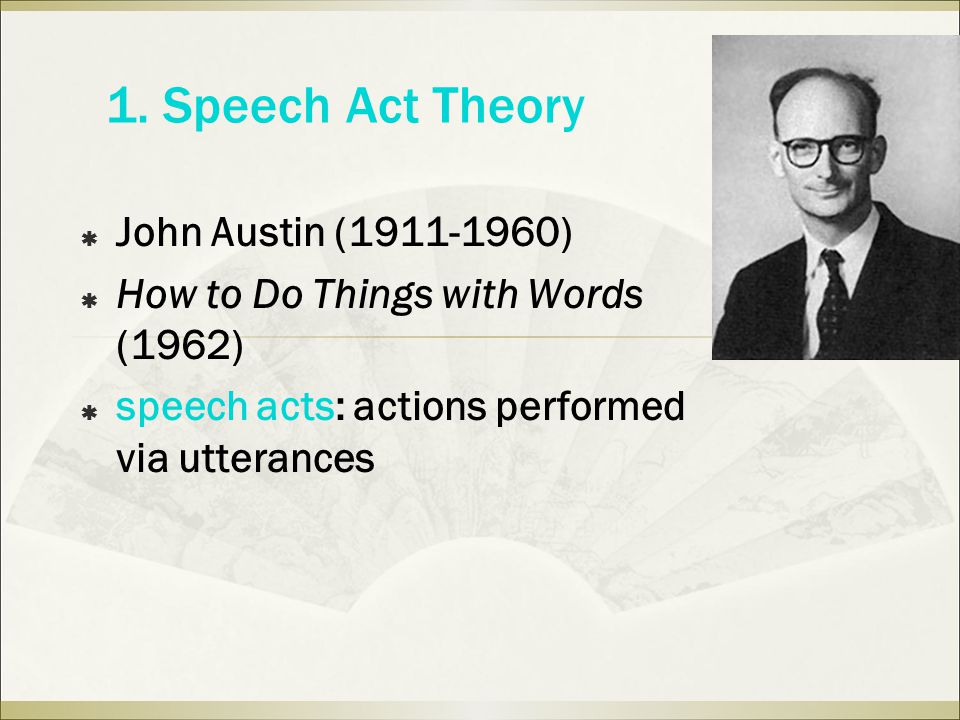 1. Speech Act Theory  John Austin (1911-1960)  How to Do Things with Words (1962)  speech acts: actions performed via utterances