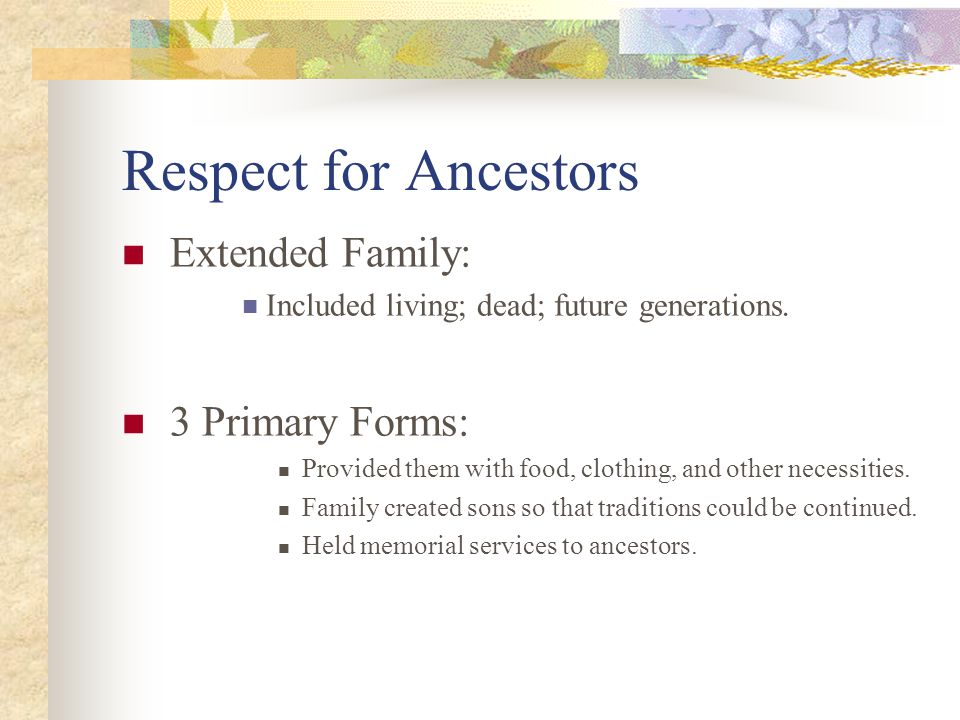 Respect for Ancestors Extended Family: Included living; dead; future generations. 3 Primary Forms: Provided them with food, clothing, and other necess