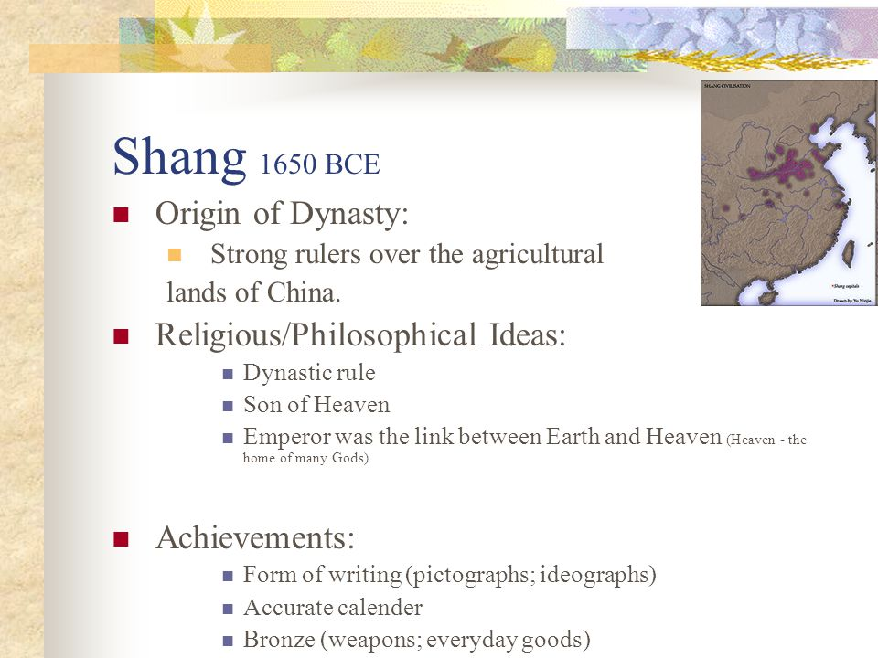 Shang 1650 BCE Origin of Dynasty: Strong rulers over the agricultural lands of China. Religious/Philosophical Ideas: Dynastic rule Son of Heaven Emper