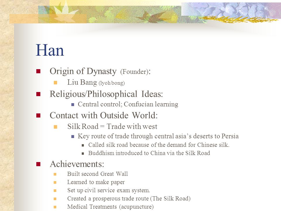 Han Origin of Dynasty (Founder) : Liu Bang (lyoh bong) Religious/Philosophical Ideas: Central control; Confucian learning Contact with Outside World: Silk Road = Trade with west Key route of trade through central asia's deserts to Persia Called silk road because of the demand for Chinese silk.