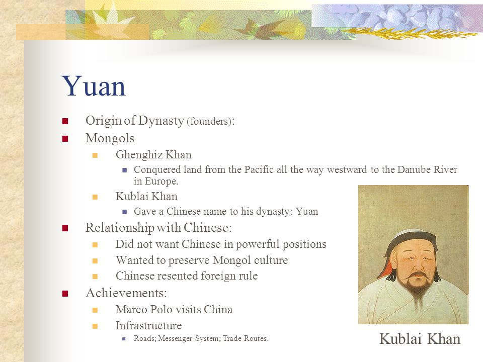 Yuan Origin of Dynasty (founders) : Mongols Ghenghiz Khan Conquered land from the Pacific all the way westward to the Danube River in Europe. Kublai K