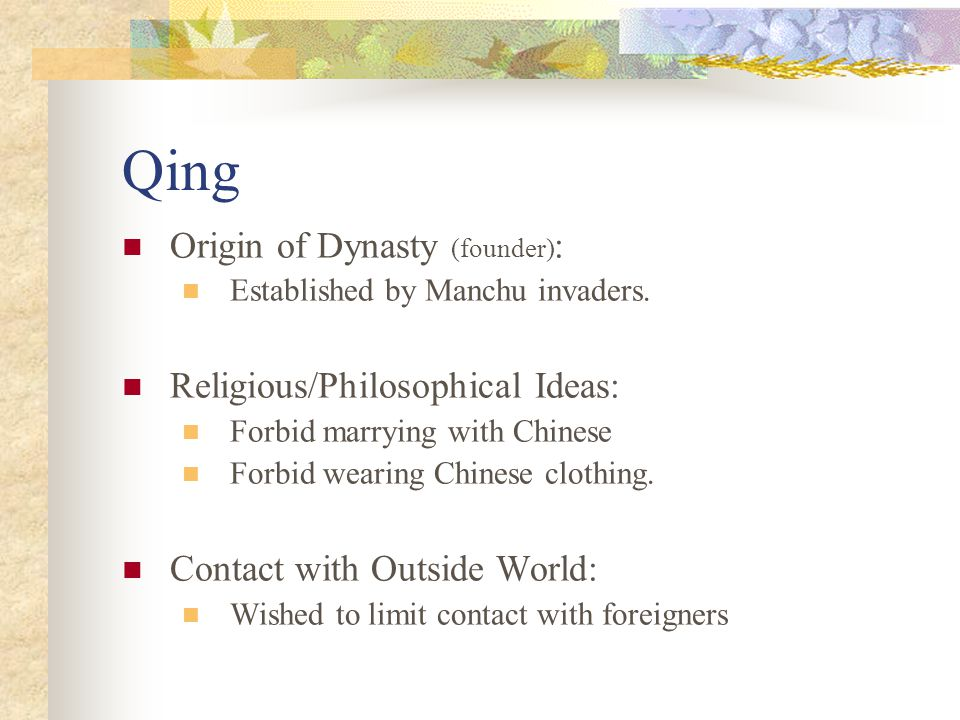 Qing Origin of Dynasty (founder) : Established by Manchu invaders. Religious/Philosophical Ideas: Forbid marrying with Chinese Forbid wearing Chinese