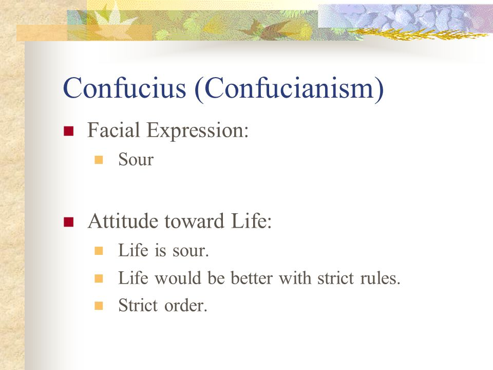 Confucius (Confucianism) Facial Expression: Sour Attitude toward Life: Life is sour. Life would be better with strict rules. Strict order.