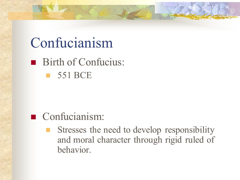 Confucianism Birth of Confucius: 551 BCE Confucianism: Stresses the need to develop responsibility and moral character through rigid ruled of behavior