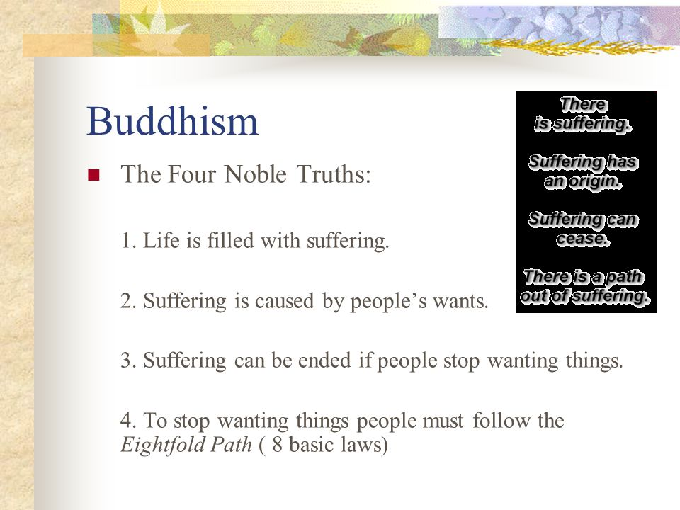 Buddhism The Four Noble Truths: 1. Life is filled with suffering.