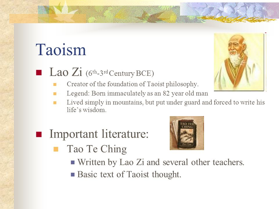 Taoism Lao Zi (6 th -3 rd Century BCE) Creator of the foundation of Taoist philosophy. Legend: Born immaculately as an 82 year old man Lived simply in