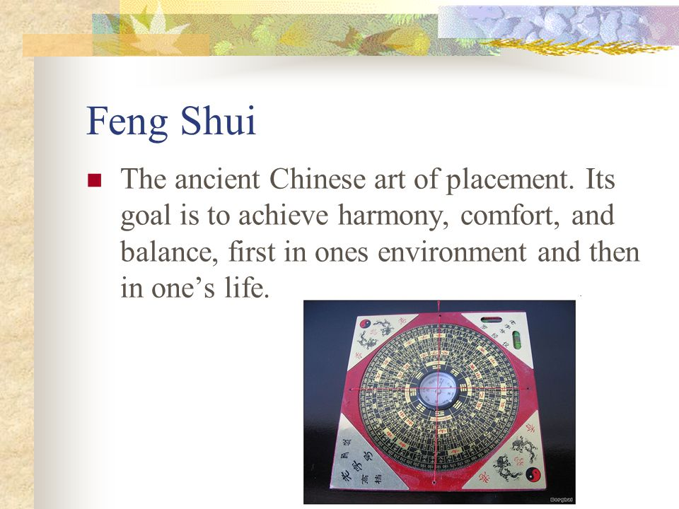Feng Shui The ancient Chinese art of placement. Its goal is to achieve harmony, comfort, and balance, first in ones environment and then in one's life