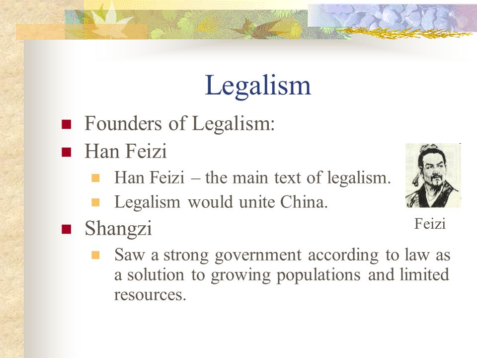 Legalism Founders of Legalism: Han Feizi Han Feizi – the main text of legalism. Legalism would unite China. Shangzi Saw a strong government according