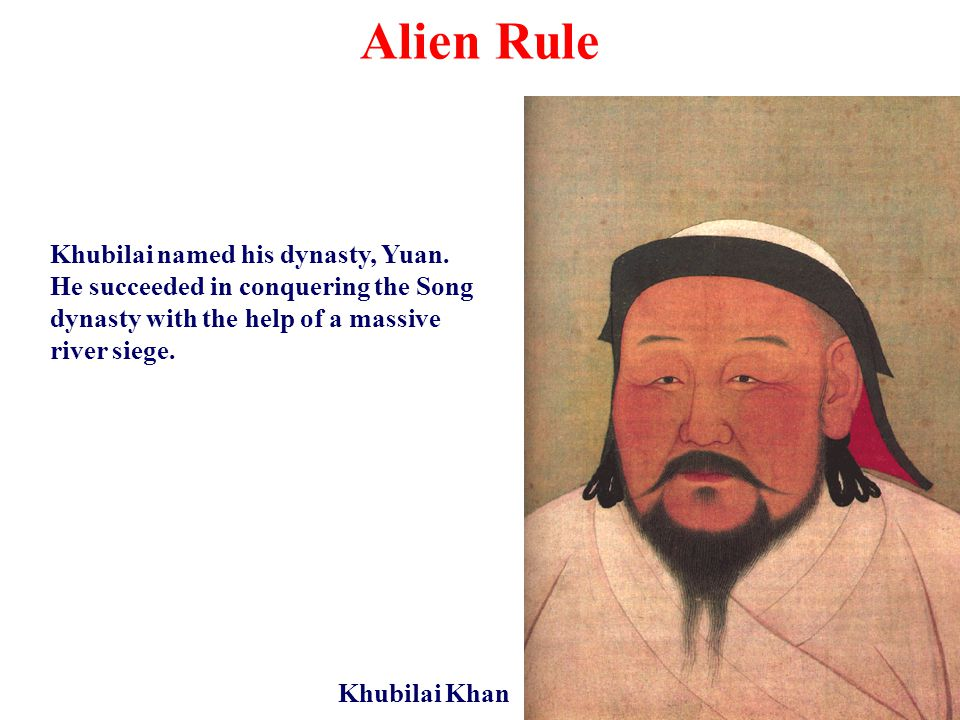 Alien Rule Khubilai Khan Khubilai named his dynasty, Yuan. He succeeded in conquering the Song dynasty with the help of a massive river siege.