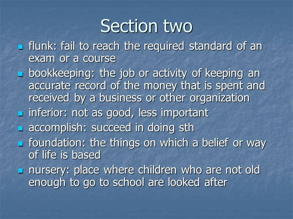 Section two flunk: fail to reach the required standard of an exam or a course flunk: fail to reach the required standard of an exam or a course bookkeeping: the job or activity of keeping an accurate record of the money that is spent and received by a business or other organization bookkeeping: the job or activity of keeping an accurate record of the money that is spent and received by a business or other organization inferior: not as good, less important inferior: not as good, less important accomplish: succeed in doing sth accomplish: succeed in doing sth foundation: the things on which a belief or way of life is based foundation: the things on which a belief or way of life is based nursery: place where children who are not old enough to go to school are looked after nursery: place where children who are not old enough to go to school are looked after