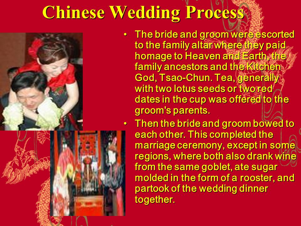 Chinese Wedding Process The bride and groom were escorted to the family altar where they paid homage to Heaven and Earth, the family ancestors and the
