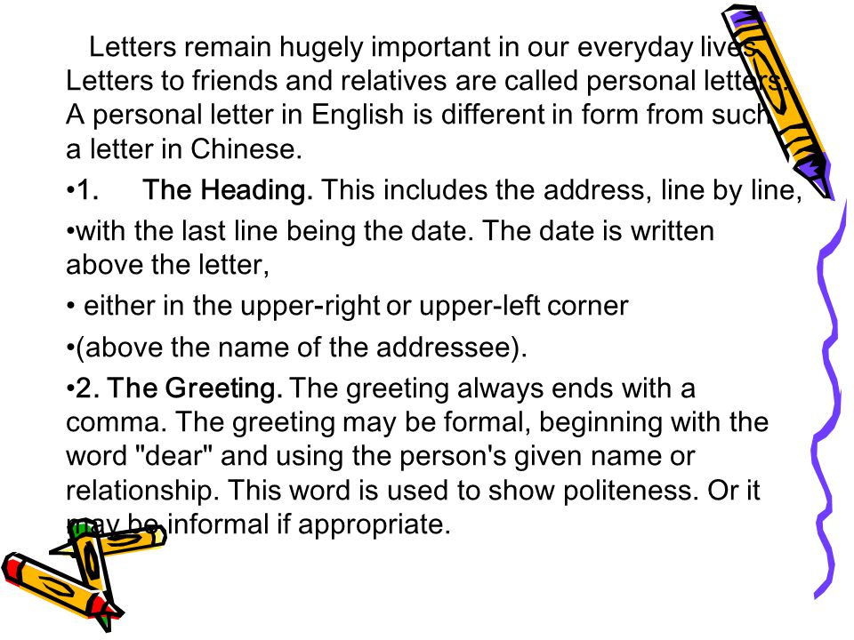 Letters remain hugely important in our everyday lives. Letters to friends and relatives are called personal letters. A personal letter in English is d