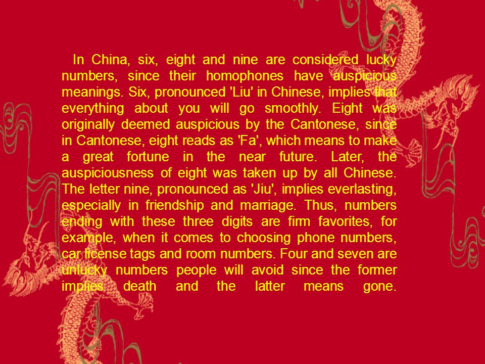 In China, six, eight and nine are considered lucky numbers, since their homophones have auspicious meanings.