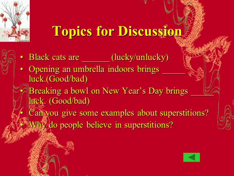 Topics for Discussion Black cats are ______ (lucky/unlucky)Black cats are ______ (lucky/unlucky) Opening an umbrella indoors brings _____ luck.(Good/b