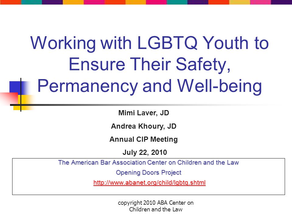 copyright 2010 ABA Center on Children and the Law Working with LGBTQ Youth to Ensure Their Safety, Permanency and Well-being The American Bar Association Center on Children and the Law Opening Doors Project http://www.abanet.org/child/lgbtq.shtml http://www.abanet.org/child/lgbtq.shtmlhttp://www.abanet.org/child/lgbtq.shtml Mimi Laver, JD Andrea Khoury, JD Annual CIP Meeting July 22, 2010