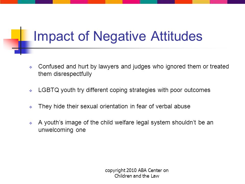 copyright 2010 ABA Center on Children and the Law Impact of Negative Attitudes  Confused and hurt by lawyers and judges who ignored them or treated them disrespectfully  LGBTQ youth try different coping strategies with poor outcomes  They hide their sexual orientation in fear of verbal abuse  A youth's image of the child welfare legal system shouldn't be an unwelcoming one