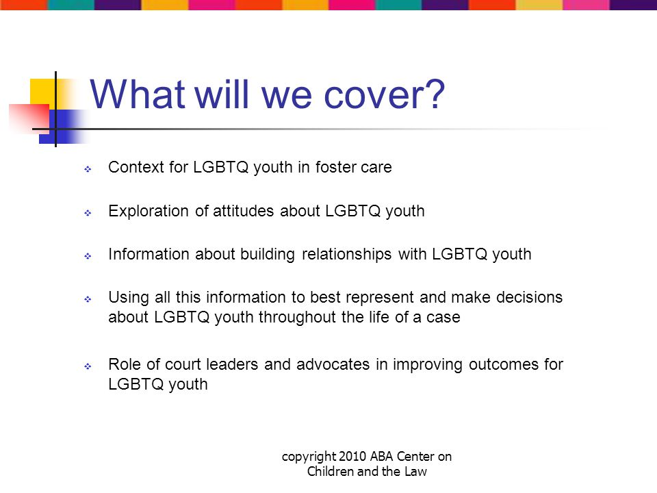 copyright 2010 ABA Center on Children and the Law Why does knowing a client's LGBTQ status matter for good representation.