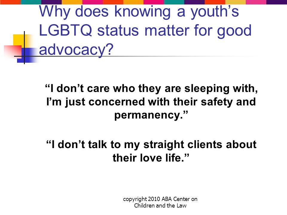 copyright 2010 ABA Center on Children and the Law Why does knowing a youth's LGBTQ status matter for good advocacy.