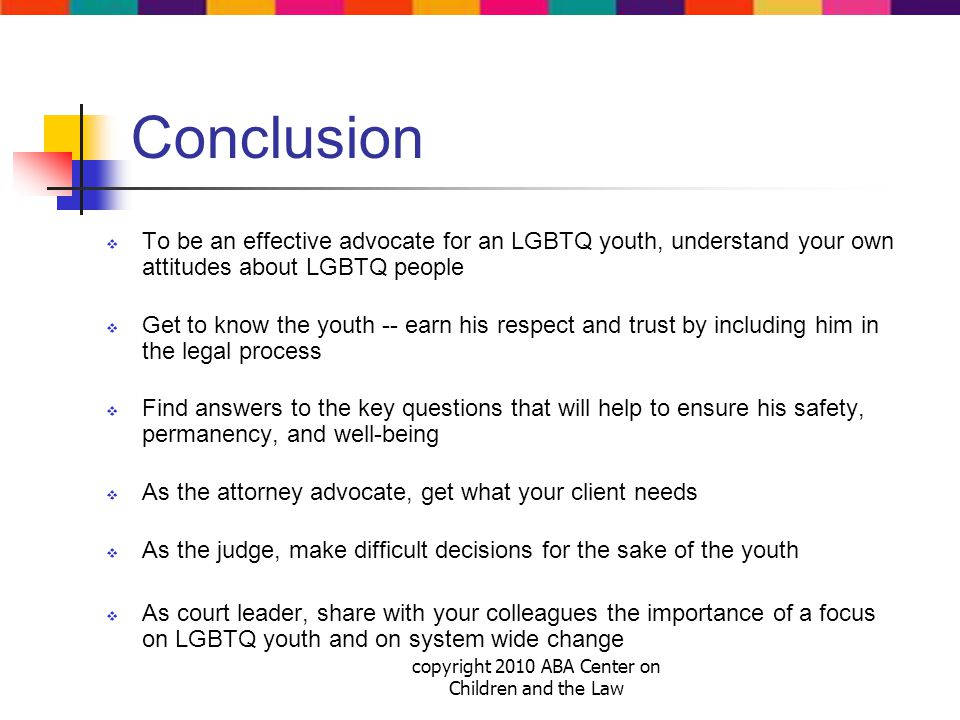 copyright 2010 ABA Center on Children and the Law Conclusion  To be an effective advocate for an LGBTQ youth, understand your own attitudes about LGBTQ people  Get to know the youth -- earn his respect and trust by including him in the legal process  Find answers to the key questions that will help to ensure his safety, permanency, and well-being  As the attorney advocate, get what your client needs  As the judge, make difficult decisions for the sake of the youth  As court leader, share with your colleagues the importance of a focus on LGBTQ youth and on system wide change