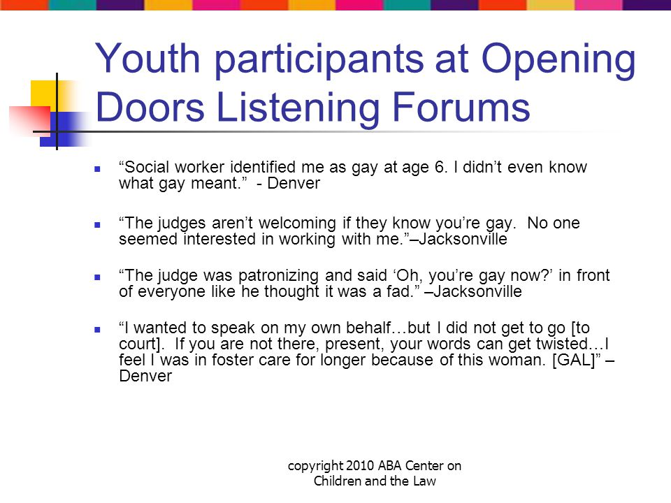 copyright 2010 ABA Center on Children and the Law Youth participants at Opening Doors Listening Forums Social worker identified me as gay at age 6.