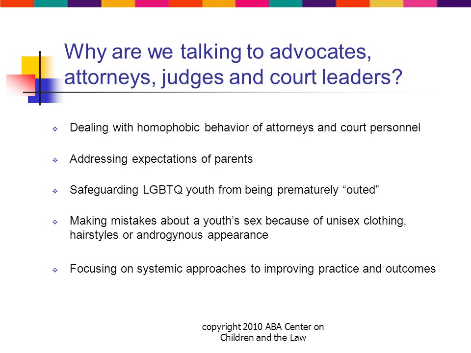 copyright 2010 ABA Center on Children and the Law Why are we talking to advocates, attorneys, judges and court leaders.