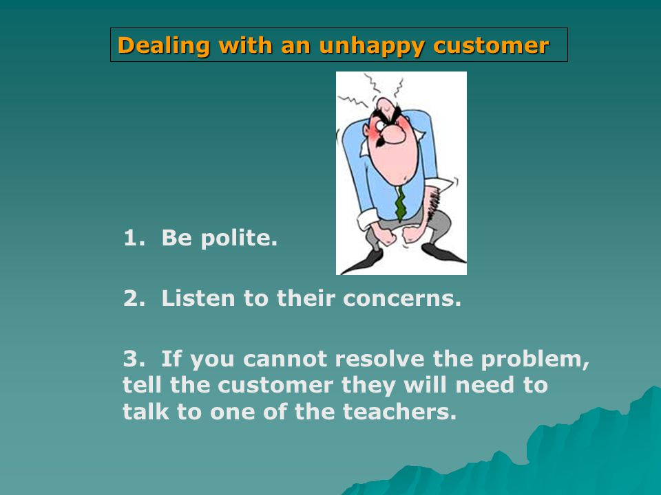Dealing with an unhappy customer 1.Be polite. 2. Listen to their concerns.