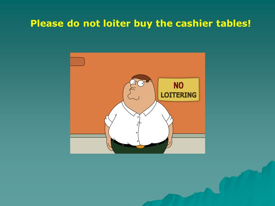 Please do not loiter buy the cashier tables!
