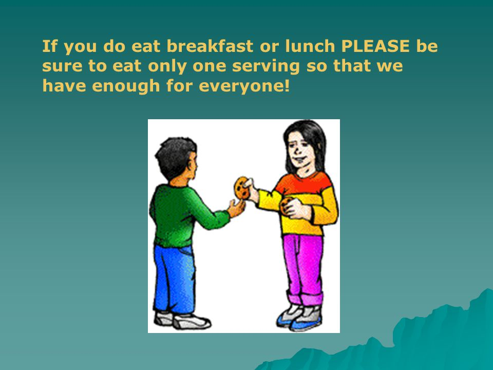 If you do eat breakfast or lunch PLEASE be sure to eat only one serving so that we have enough for everyone!