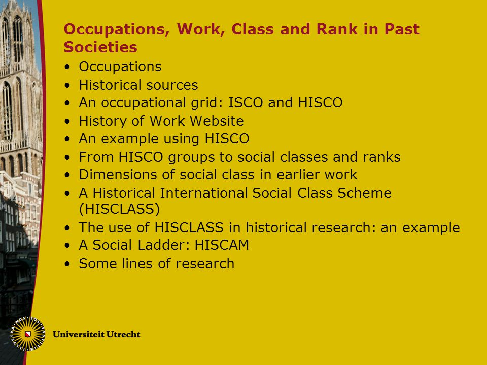 Occupations, Work, Class and Rank in Past Societies Occupations Historical sources An occupational grid: ISCO and HISCO History of Work Website An example using HISCO From HISCO groups to social classes and ranks Dimensions of social class in earlier work A Historical International Social Class Scheme (HISCLASS) The use of HISCLASS in historical research: an example A Social Ladder: HISCAM Some lines of research