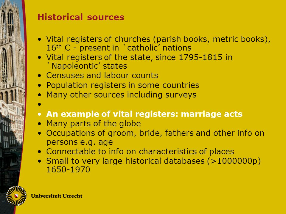 Historical sources Vital registers of churches (parish books, metric books), 16 th C - present in `catholic' nations Vital registers of the state, since 1795-1815 in `Napoleontic' states Censuses and labour counts Population registers in some countries Many other sources including surveys An example of vital registers: marriage acts Many parts of the globe Occupations of groom, bride, fathers and other info on persons e.g.