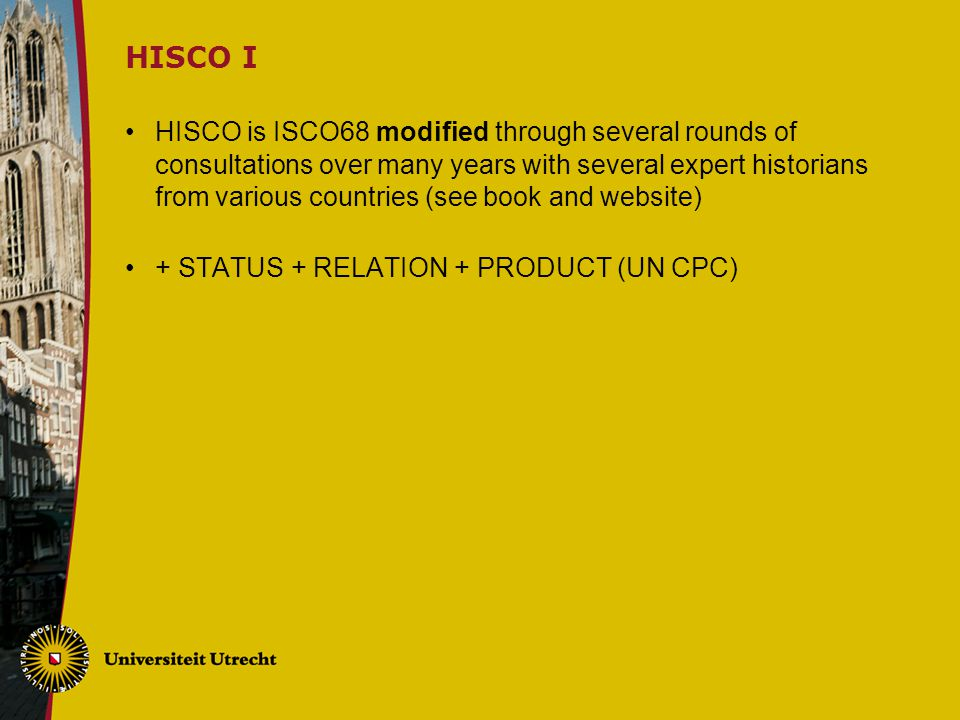 HISCO I HISCO is ISCO68 modified through several rounds of consultations over many years with several expert historians from various countries (see book and website) + STATUS + RELATION + PRODUCT (UN CPC)