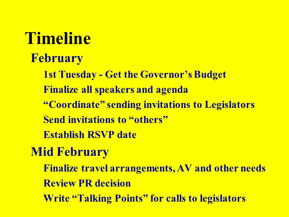 "Timeline February 1st Tuesday - Get the Governor's Budget Finalize all speakers and agenda ""Coordinate"" sending invitations to Legislators Send invita"