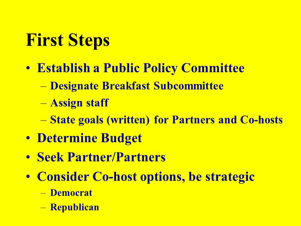 First Steps Establish a Public Policy Committee –Designate Breakfast Subcommittee –Assign staff –State goals (written) for Partners and Co-hosts Deter