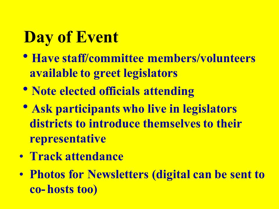 Day of Event  Have staff/committee members/volunteers available to greet legislators  Note elected officials attending  Ask participants who live i