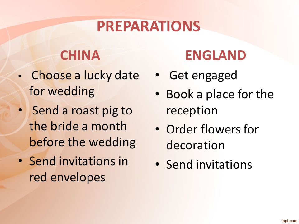 PREPARATIONS CHINA Choose a lucky date for wedding Send a roast pig to the bride a month before the wedding Send invitations in red envelopes ENGLAND Get engaged Book a place for the reception Order flowers for decoration Send invitations