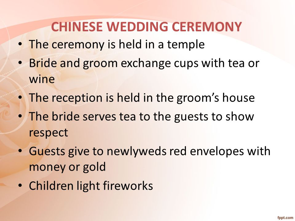 CHINESE WEDDING CEREMONY The ceremony is held in a temple Bride and groom exchange cups with tea or wine The reception is held in the groom's house The bride serves tea to the guests to show respect Guests give to newlyweds red envelopes with money or gold Children light fireworks