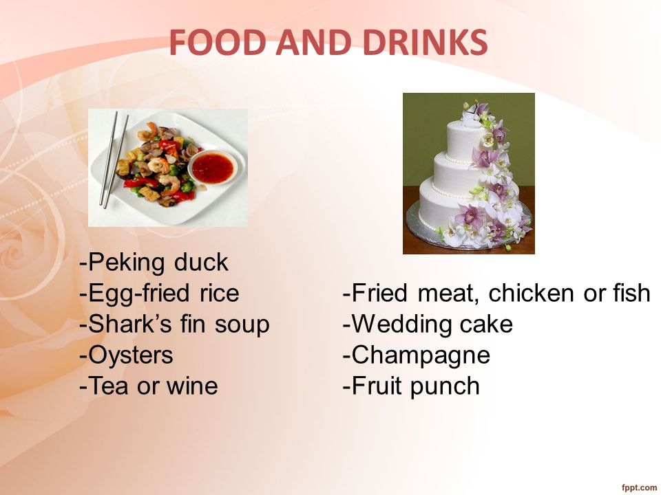 FOOD AND DRINKS -Peking duck -Egg-fried rice -Shark's fin soup -Oysters -Tea or wine -Fried meat, chicken or fish -Wedding cake -Champagne -Fruit punch