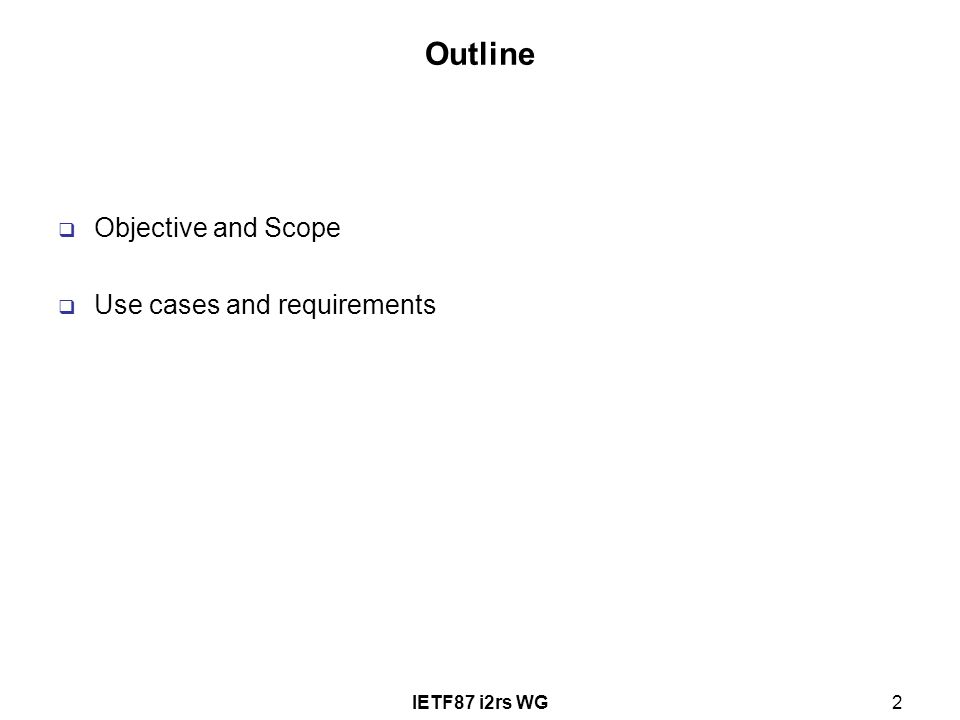IETF87 i2rs WG2 Outline  Objective and Scope  Use cases and requirements