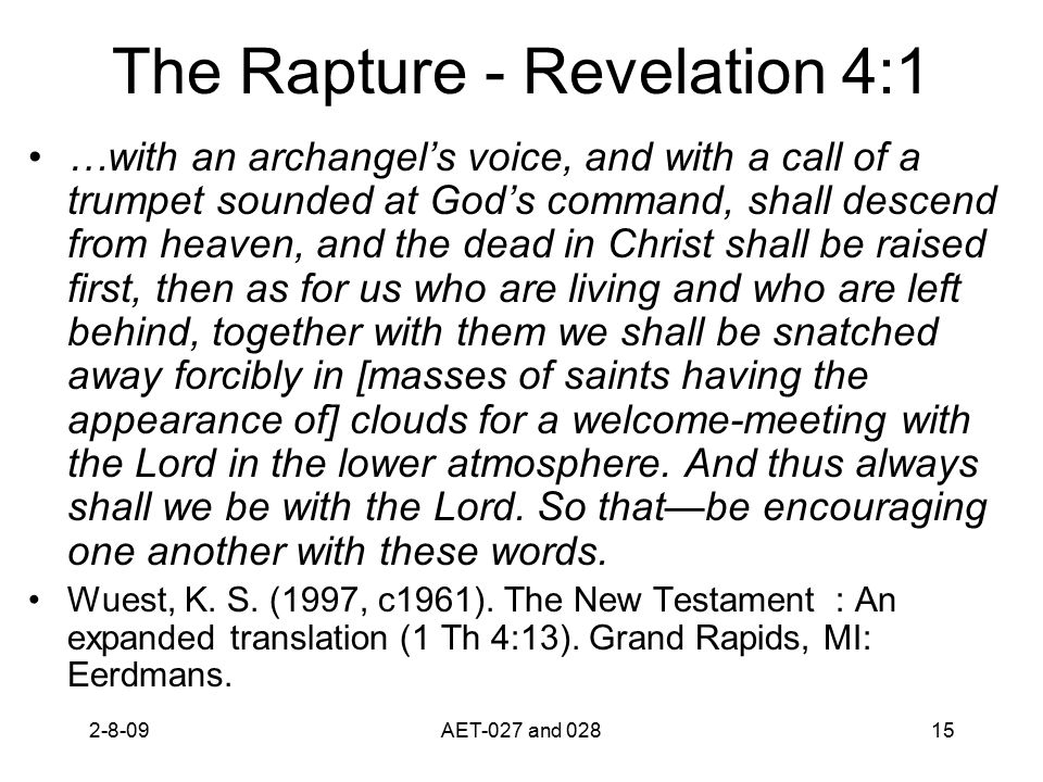 The Rapture - Revelation 4:1 …with an archangel's voice, and with a call of a trumpet sounded at God's command, shall descend from heaven, and the dead in Christ shall be raised first, then as for us who are living and who are left behind, together with them we shall be snatched away forcibly in [masses of saints having the appearance of] clouds for a welcome-meeting with the Lord in the lower atmosphere.