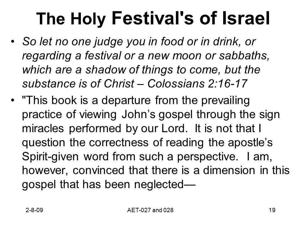 The Holy Festival s of Israel So let no one judge you in food or in drink, or regarding a festival or a new moon or sabbaths, which are a shadow of things to come, but the substance is of Christ – Colossians 2:16-17 This book is a departure from the prevailing practice of viewing John's gospel through the sign miracles performed by our Lord.